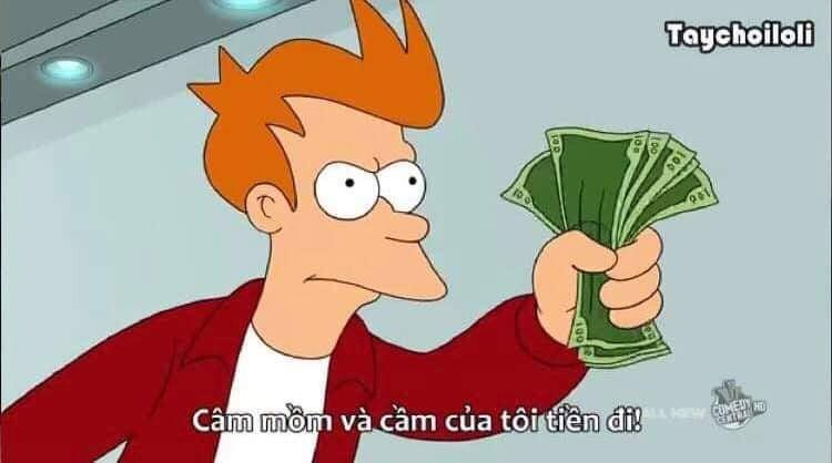 Câm mồm và cầm của tôi tiền đi!